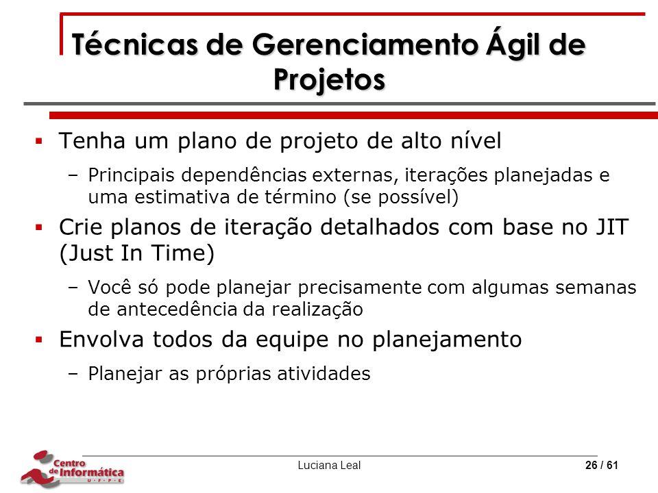 Luciana Leal26 / 61 Técnicas de Gerenciamento Ágil de Projetos  Tenha um plano de projeto de alto nível –Principais dependências externas, iterações