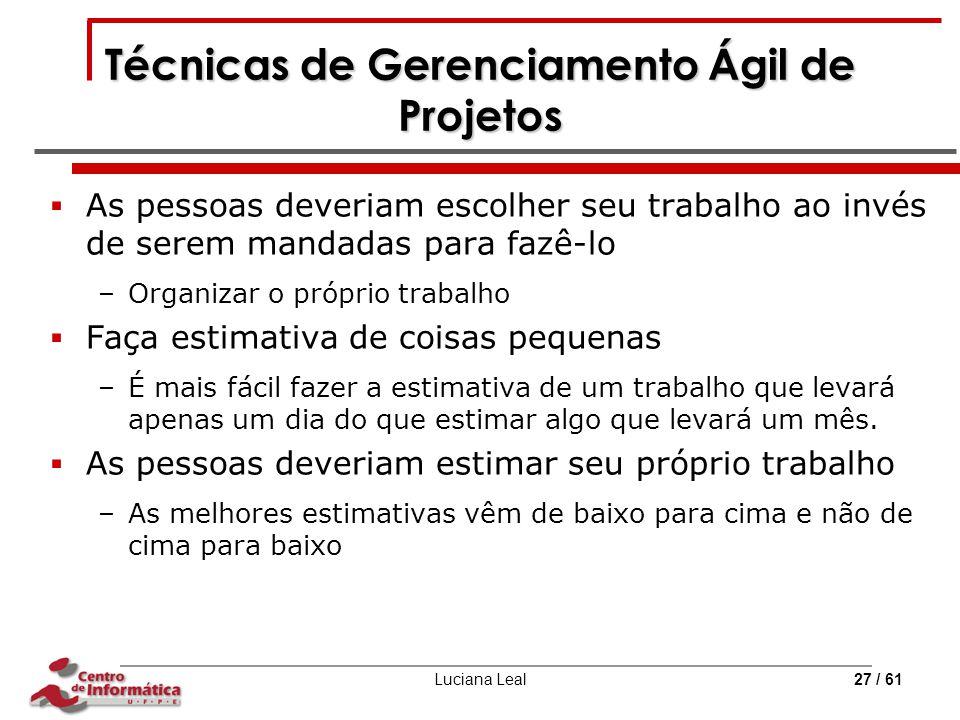 Luciana Leal27 / 61 Técnicas de Gerenciamento Ágil de Projetos  As pessoas deveriam escolher seu trabalho ao invés de serem mandadas para fazê-lo –Or