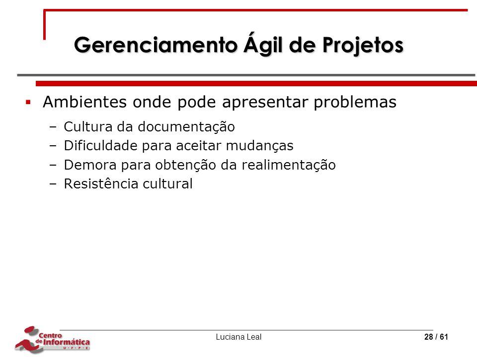 Luciana Leal28 / 61 Gerenciamento Ágil de Projetos  Ambientes onde pode apresentar problemas –Cultura da documentação –Dificuldade para aceitar mudan
