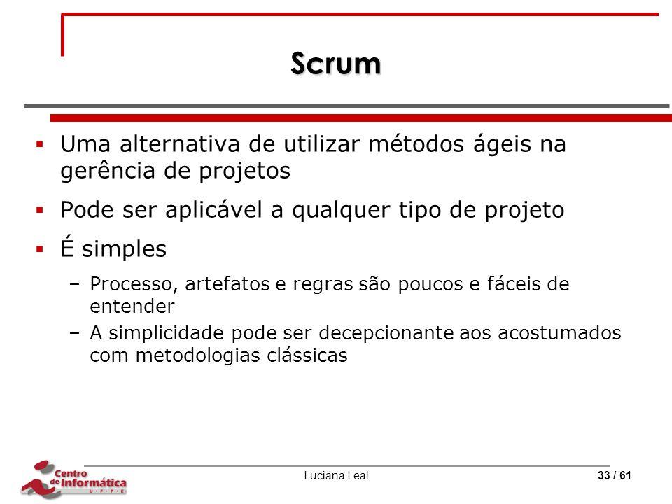 Luciana Leal33 / 61 Scrum  Uma alternativa de utilizar métodos ágeis na gerência de projetos  Pode ser aplicável a qualquer tipo de projeto  É simp