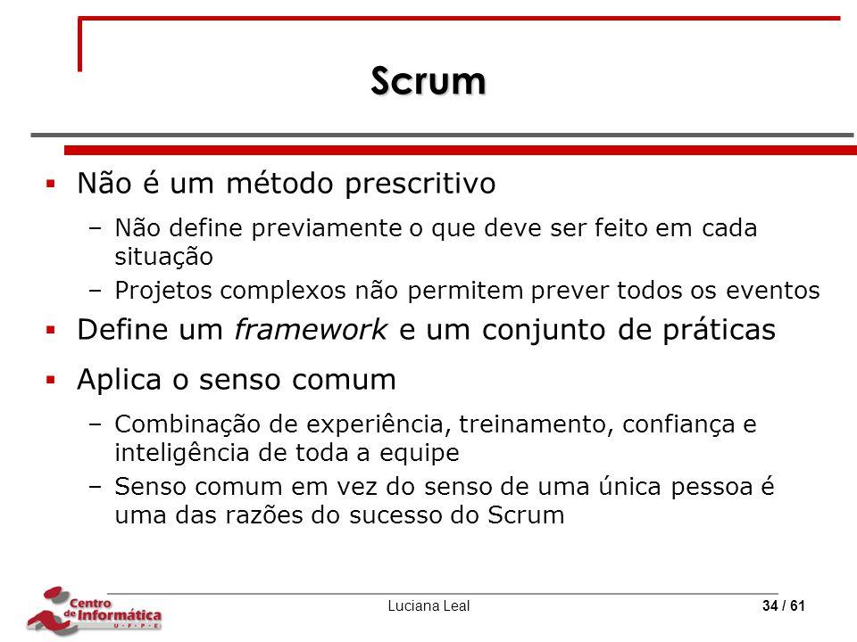 Luciana Leal34 / 61 Scrum  Não é um método prescritivo –Não define previamente o que deve ser feito em cada situação –Projetos complexos não permitem