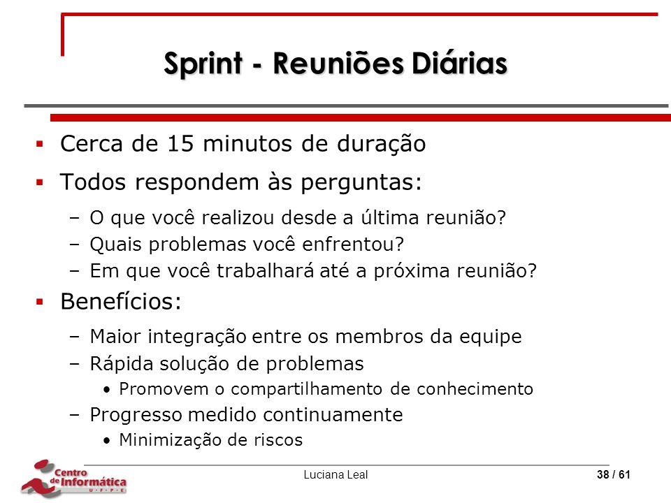 Luciana Leal38 / 61 Sprint - Reuniões Diárias  Cerca de 15 minutos de duração  Todos respondem às perguntas: –O que você realizou desde a última reu