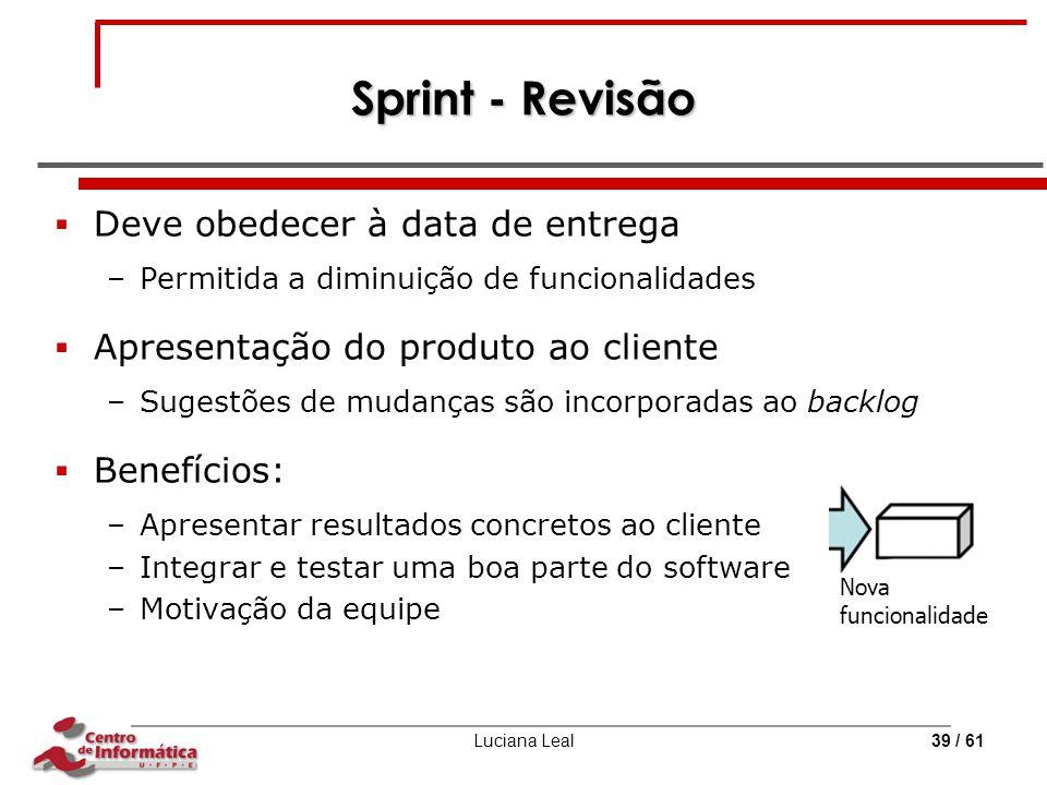 Luciana Leal39 / 61 Sprint - Revisão  Deve obedecer à data de entrega –Permitida a diminuição de funcionalidades  Apresentação do produto ao cliente