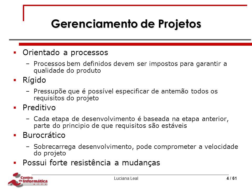 Luciana Leal4 / 61 Gerenciamento de Projetos  Orientado a processos –Processos bem definidos devem ser impostos para garantir a qualidade do produto