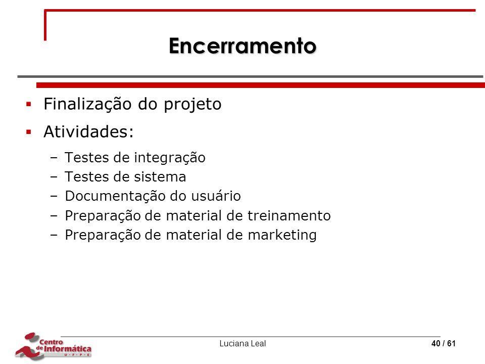 Luciana Leal40 / 61 Encerramento  Finalização do projeto  Atividades: –Testes de integração –Testes de sistema –Documentação do usuário –Preparação