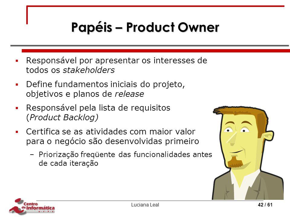Luciana Leal42 / 61 Papéis – Product Owner  Responsável por apresentar os interesses de todos os stakeholders  Define fundamentos iniciais do projet