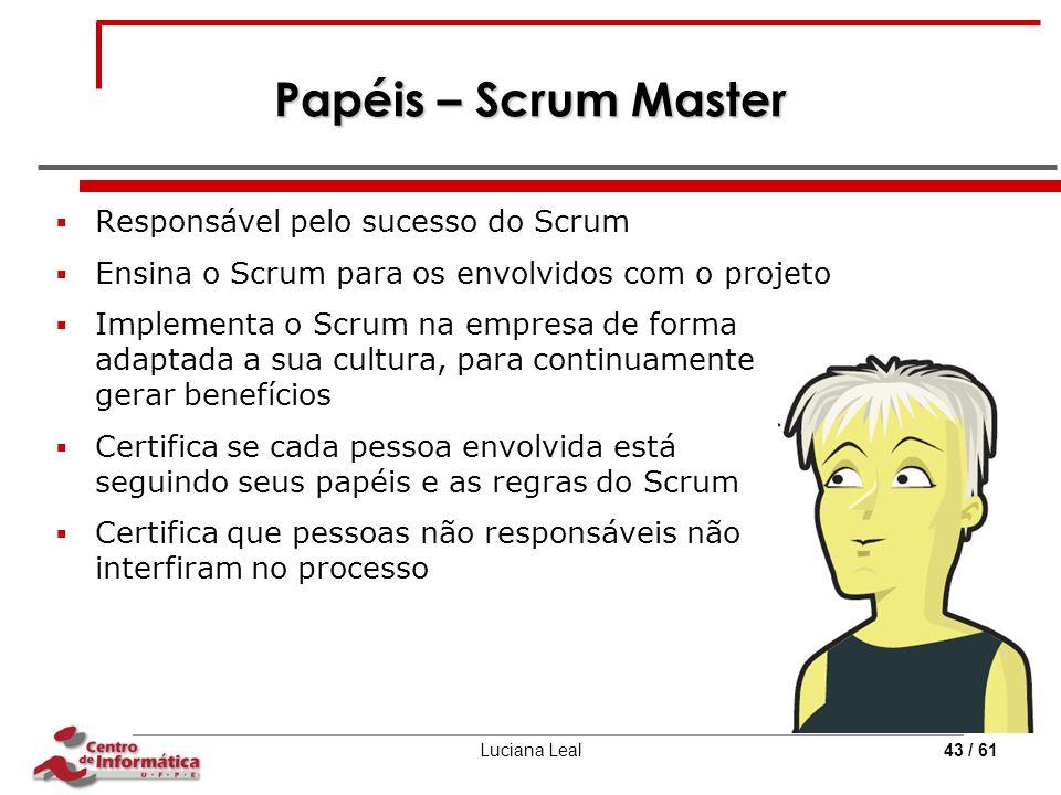 Luciana Leal43 / 61 Papéis – Scrum Master  Responsável pelo sucesso do Scrum  Ensina o Scrum para os envolvidos com o projeto  Implementa o Scrum n