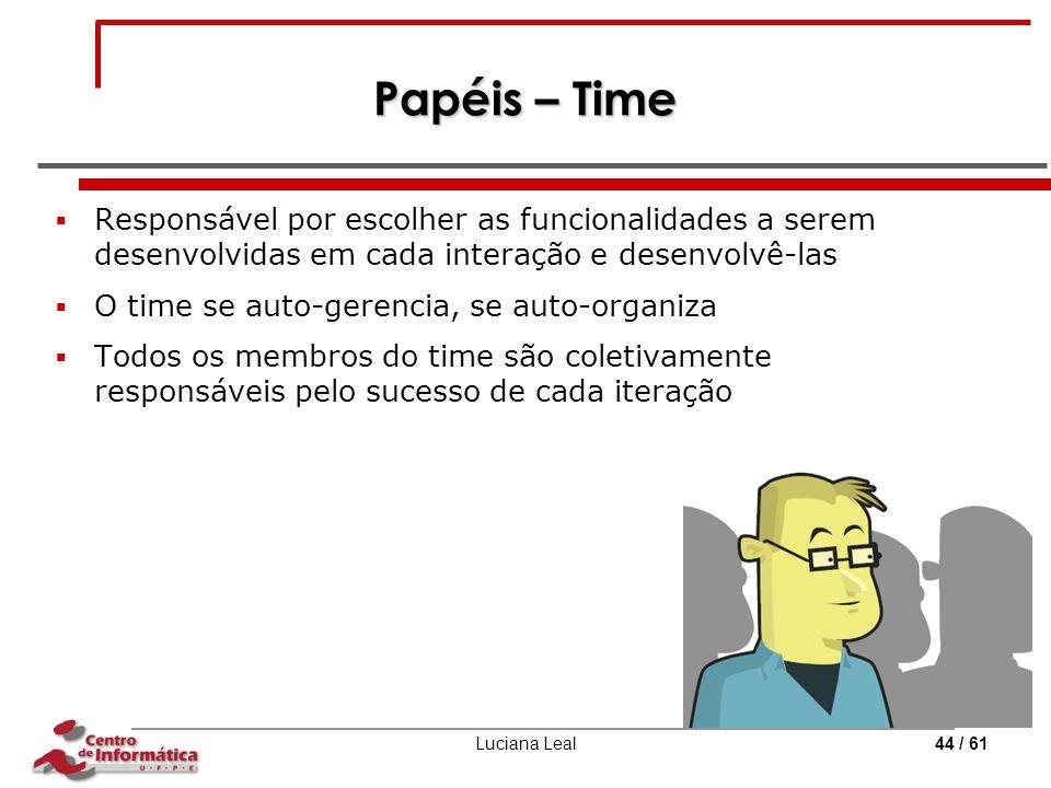 Luciana Leal44 / 61 Papéis – Time  Responsável por escolher as funcionalidades a serem desenvolvidas em cada interação e desenvolvê-las  O time se a