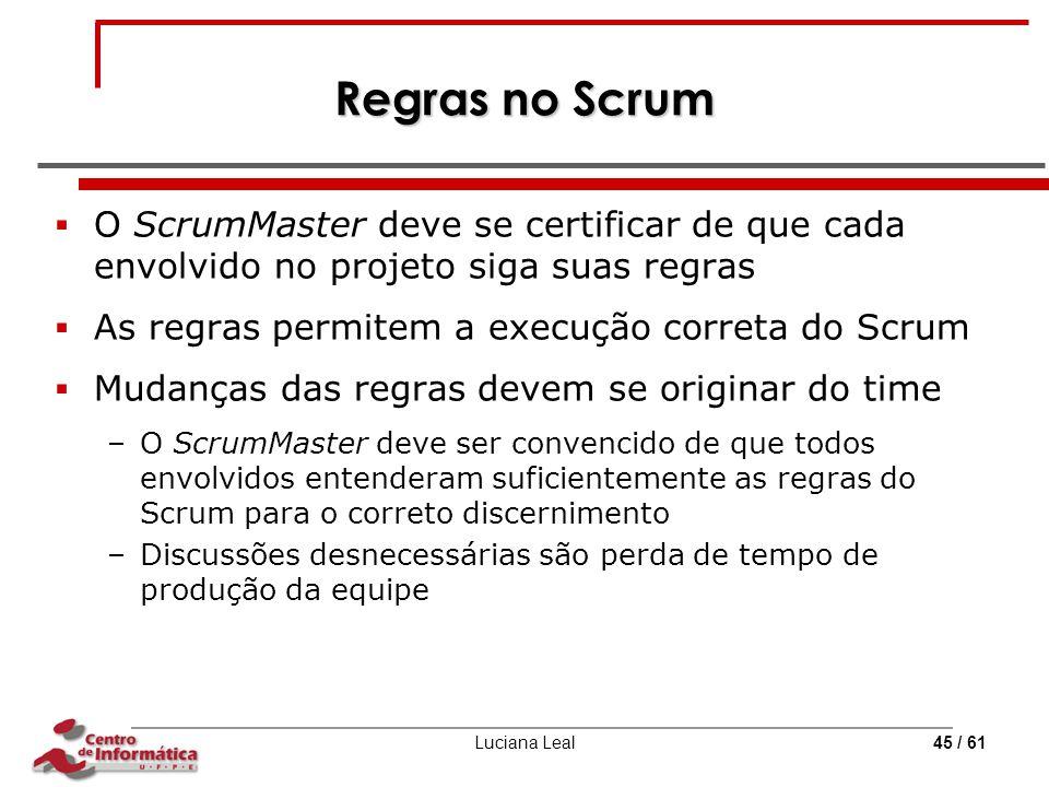Luciana Leal45 / 61 Regras no Scrum  O ScrumMaster deve se certificar de que cada envolvido no projeto siga suas regras  As regras permitem a execuç
