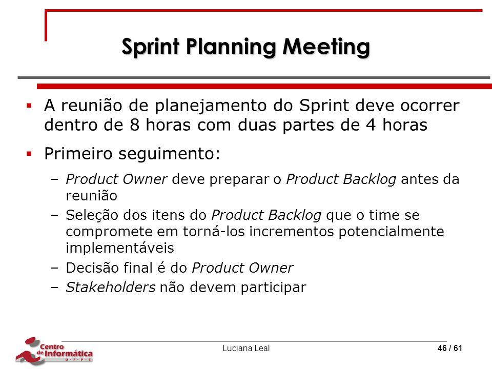 Luciana Leal46 / 61 Sprint Planning Meeting  A reunião de planejamento do Sprint deve ocorrer dentro de 8 horas com duas partes de 4 horas  Primeiro