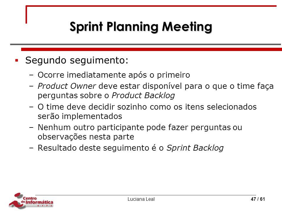 Luciana Leal47 / 61 Sprint Planning Meeting  Segundo seguimento: –Ocorre imediatamente após o primeiro –Product Owner deve estar disponível para o qu