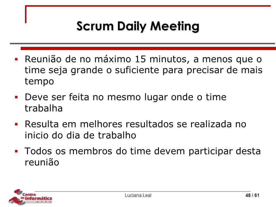 Luciana Leal48 / 61 Scrum Daily Meeting  Reunião de no máximo 15 minutos, a menos que o time seja grande o suficiente para precisar de mais tempo  D