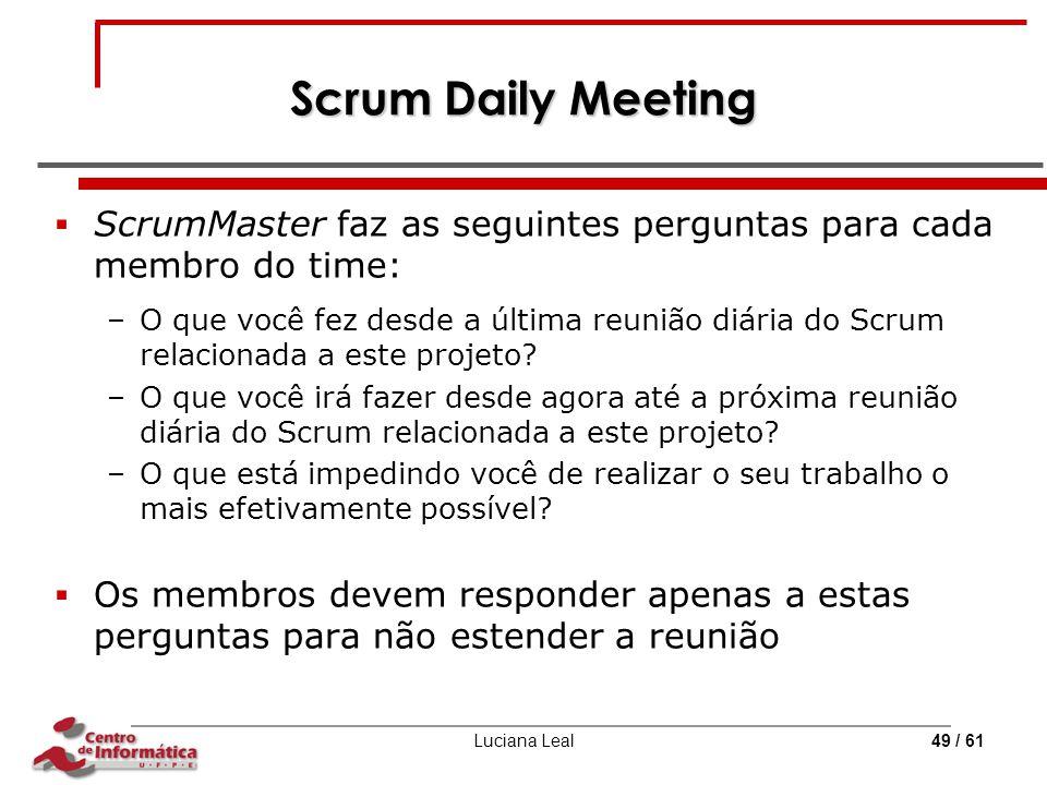 Luciana Leal49 / 61 Scrum Daily Meeting  ScrumMaster faz as seguintes perguntas para cada membro do time: –O que você fez desde a última reunião diár
