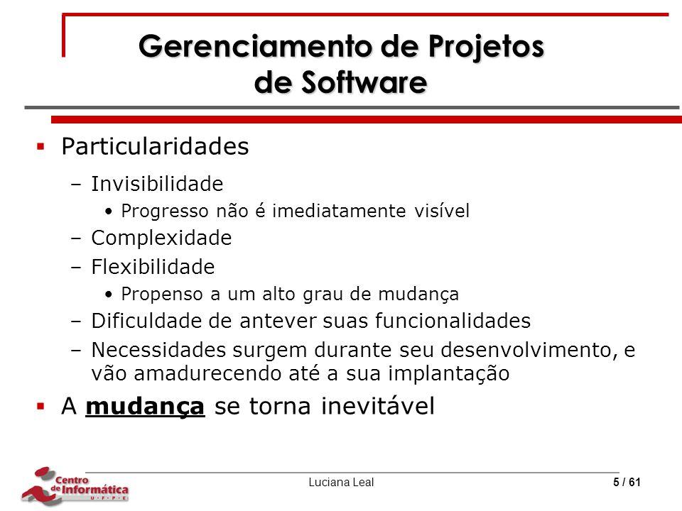 Luciana Leal5 / 61 Gerenciamento de Projetos de Software  Particularidades –Invisibilidade Progresso não é imediatamente visível –Complexidade –Flexi