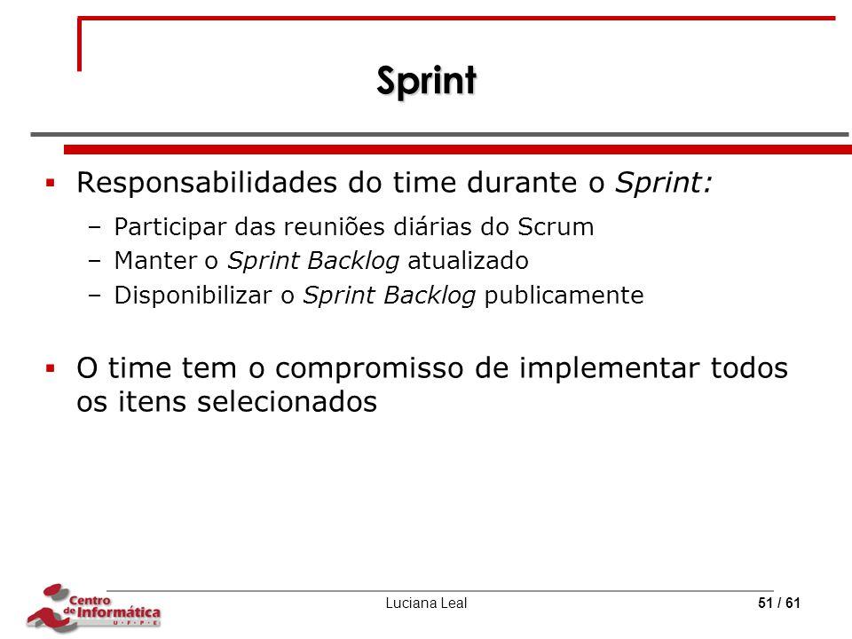 Luciana Leal51 / 61 Sprint  Responsabilidades do time durante o Sprint: –Participar das reuniões diárias do Scrum –Manter o Sprint Backlog atualizado