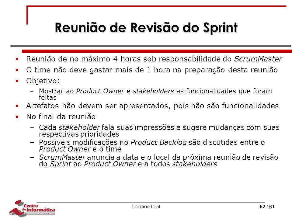 Luciana Leal52 / 61 Reunião de Revisão do Sprint  Reunião de no máximo 4 horas sob responsabilidade do ScrumMaster  O time não deve gastar mais de 1