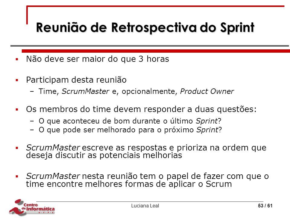 Luciana Leal53 / 61 Reunião de Retrospectiva do Sprint  Não deve ser maior do que 3 horas  Participam desta reunião –Time, ScrumMaster e, opcionalme