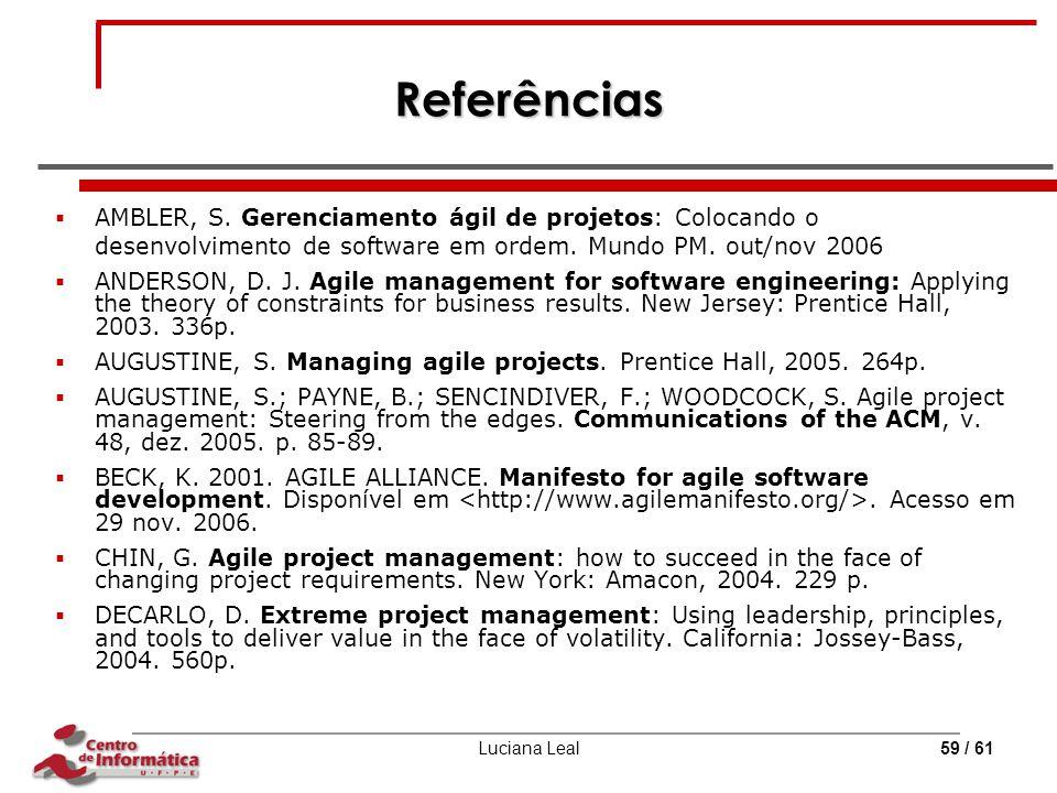 Luciana Leal59 / 61 Referências  AMBLER, S. Gerenciamento ágil de projetos: Colocando o desenvolvimento de software em ordem. Mundo PM. out/nov 2006