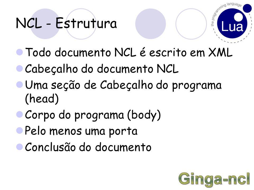 NCL - Estrutura Todo documento NCL é escrito em XML Cabeçalho do documento NCL Uma seção de Cabeçalho do programa (head) Corpo do programa (body) Pelo menos uma porta Conclusão do documento