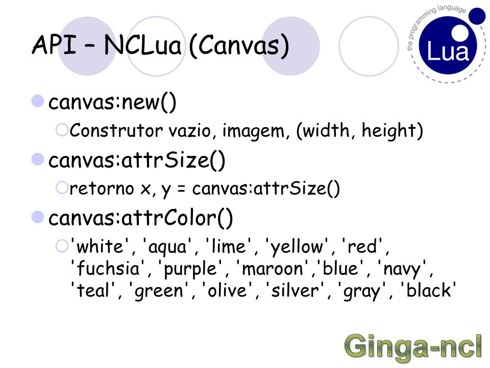 API – NCLua (Canvas) canvas:new()  Construtor vazio, imagem, (width, height) canvas:attrSize()  retorno x, y = canvas:attrSize() canvas:attrColor()  white , aqua , lime , yellow , red , fuchsia , purple , maroon , blue , navy , teal , green , olive , silver , gray , black
