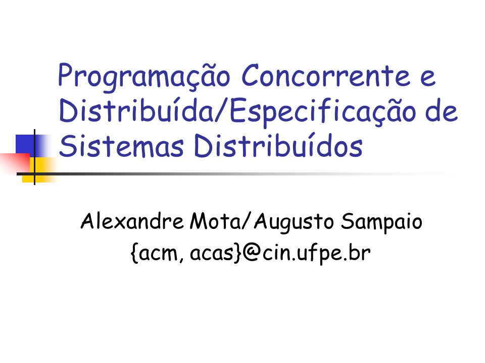 Programação Concorrente e Distribuída/Especificação de Sistemas Distribuídos Alexandre Mota/Augusto Sampaio {acm, acas}@cin.ufpe.br