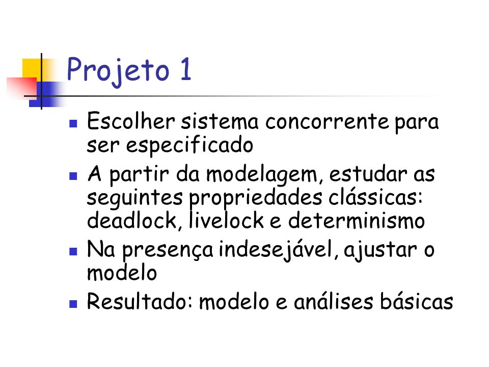Projeto 1 Escolher sistema concorrente para ser especificado A partir da modelagem, estudar as seguintes propriedades clássicas: deadlock, livelock e determinismo Na presença indesejável, ajustar o modelo Resultado: modelo e análises básicas