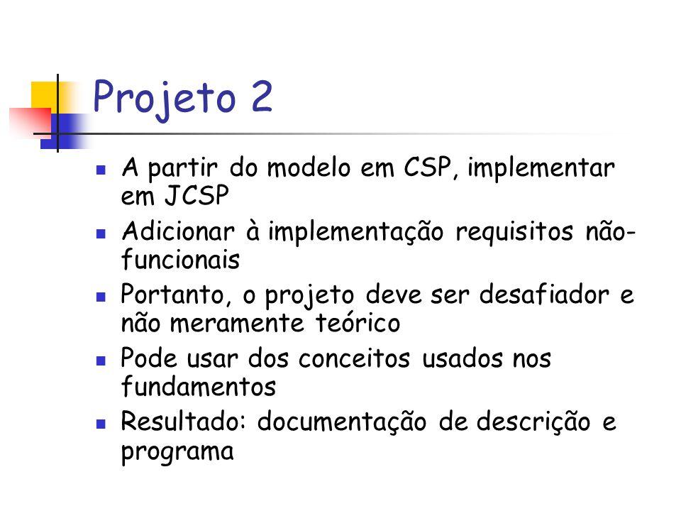Projeto 2 A partir do modelo em CSP, implementar em JCSP Adicionar à implementação requisitos não- funcionais Portanto, o projeto deve ser desafiador e não meramente teórico Pode usar dos conceitos usados nos fundamentos Resultado: documentação de descrição e programa