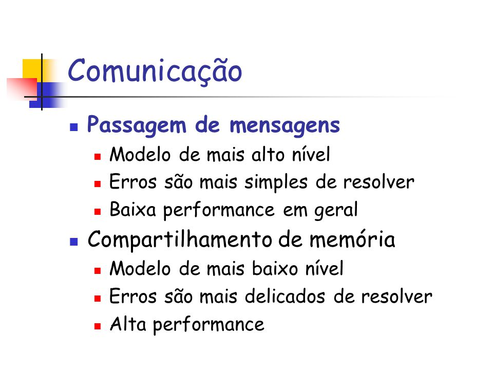 Comunicação Passagem de mensagens Modelo de mais alto nível Erros são mais simples de resolver Baixa performance em geral Compartilhamento de memória Modelo de mais baixo nível Erros são mais delicados de resolver Alta performance