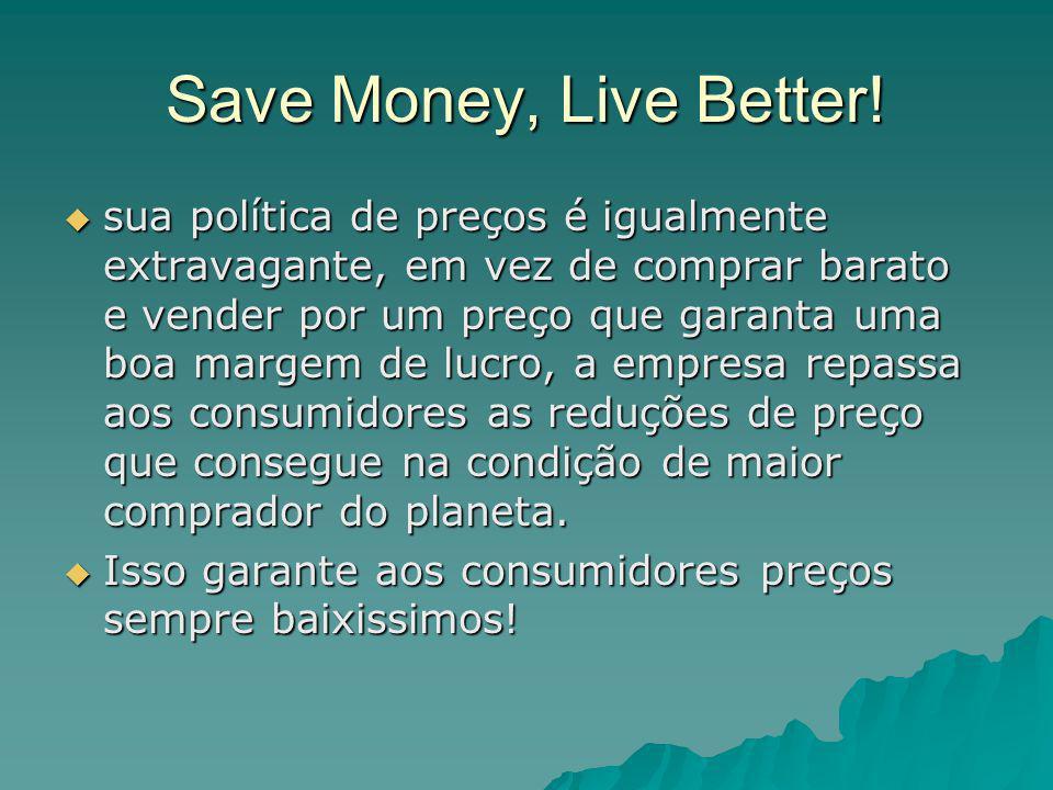 Save Money, Live Better!  sua política de preços é igualmente extravagante, em vez de comprar barato e vender por um preço que garanta uma boa margem