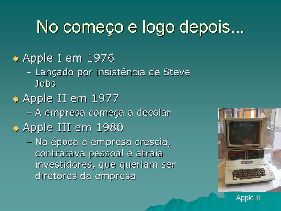 No começo e logo depois...  Apple I em 1976 –Lançado por insistência de Steve Jobs  Apple II em 1977 –A empresa começa a decolar  Apple III em 1980