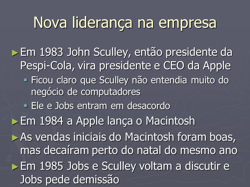 Nova liderança na empresa ► Em 1983 John Sculley, então presidente da Pespi-Cola, vira presidente e CEO da Apple  Ficou claro que Sculley não entendia muito do negócio de computadores  Ele e Jobs entram em desacordo ► Em 1984 a Apple lança o Macintosh ► As vendas iniciais do Macintosh foram boas, mas decaíram perto do natal do mesmo ano ► Em 1985 Jobs e Sculley voltam a discutir e Jobs pede demissão