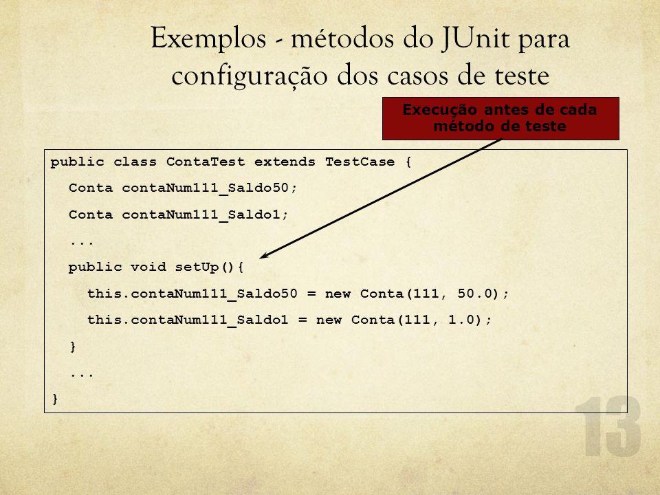 Exemplos - métodos do JUnit para configuração dos casos de teste public class ContaTest extends TestCase { Conta contaNum111_Saldo50; Conta contaNum111_Saldo1;...