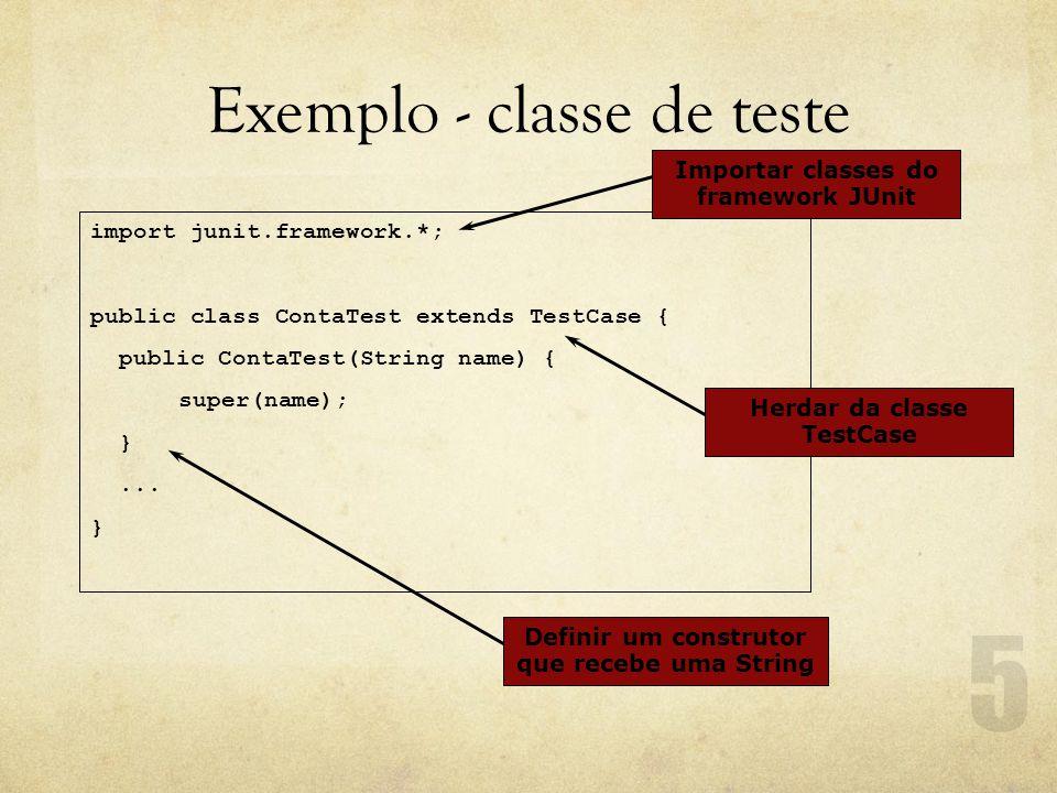 Exemplo - classe de teste import junit.framework.*; public class ContaTest extends TestCase { public ContaTest(String name) { super(name); }...
