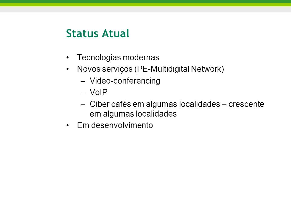 Status Atual Tecnologias modernas Novos serviços (PE-Multidigital Network) –Video-conferencing –VoIP –Ciber cafés em algumas localidades – crescente em algumas localidades Em desenvolvimento