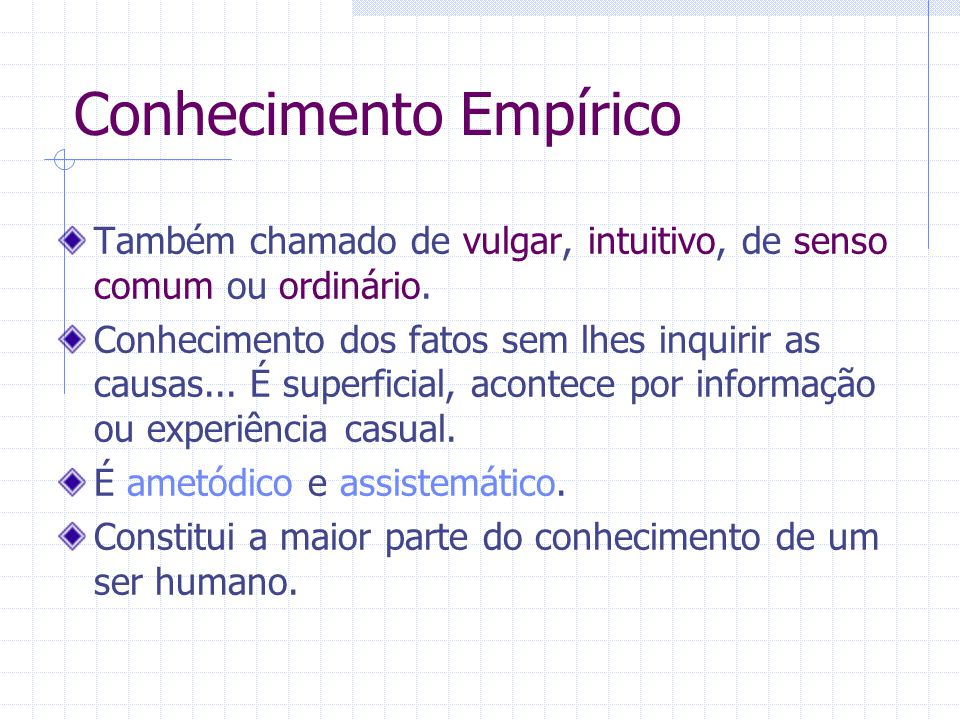 Conhecimento Empírico Também chamado de vulgar, intuitivo, de senso comum ou ordinário.