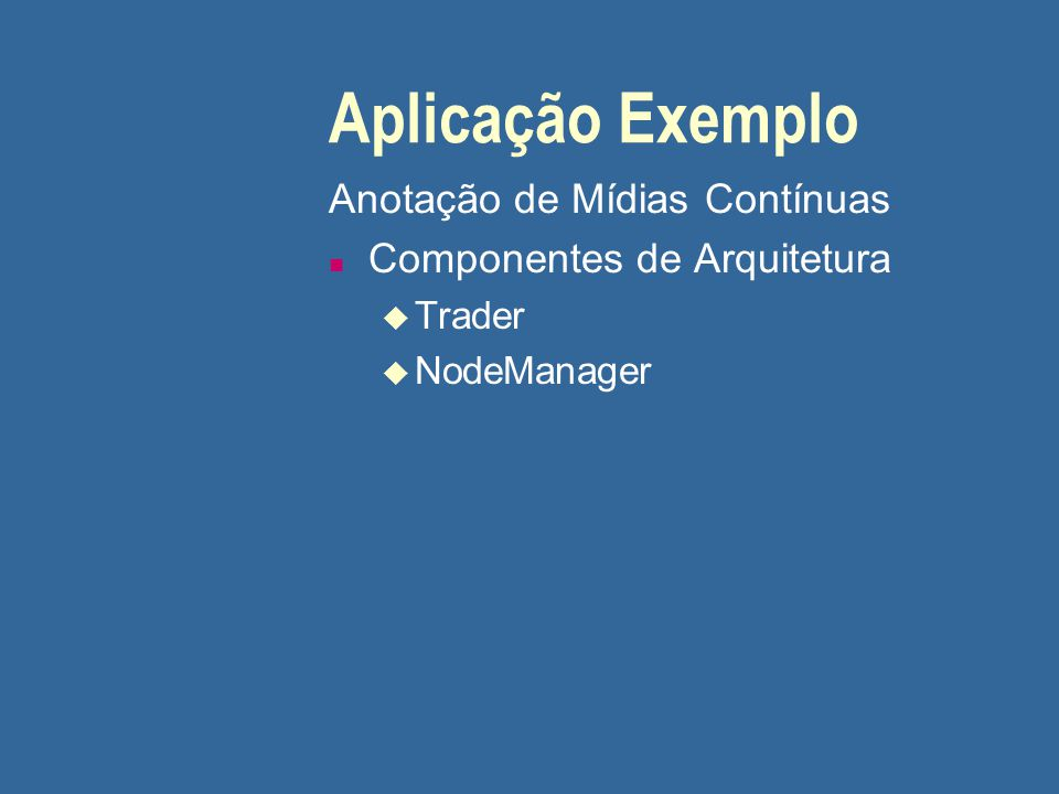 Aplicação Exemplo Anotação de Mídias Contínuas n Componentes de Arquitetura u Trader u NodeManager