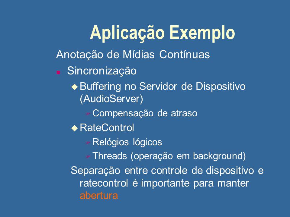 Aplicação Exemplo Anotação de Mídias Contínuas n Sincronização u Buffering no Servidor de Dispositivo (AudioServer) F Compensação de atraso u RateCont