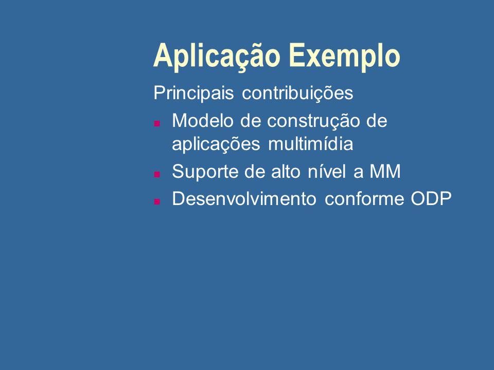 Aplicação Exemplo Principais contribuições n Modelo de construção de aplicações multimídia n Suporte de alto nível a MM n Desenvolvimento conforme ODP