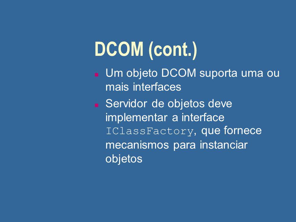 DCOM (cont.) n Um objeto DCOM suporta uma ou mais interfaces Servidor de objetos deve implementar a interface IClassFactory, que fornece mecanismos pa