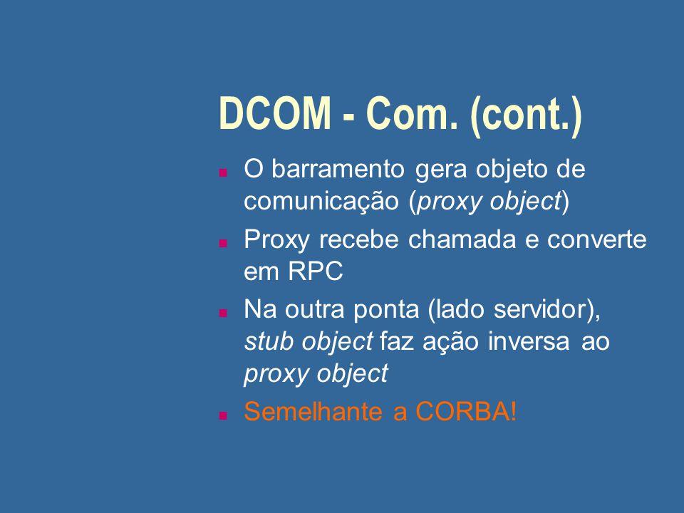 DCOM - Com. (cont.) n O barramento gera objeto de comunicação (proxy object) n Proxy recebe chamada e converte em RPC n Na outra ponta (lado servidor)