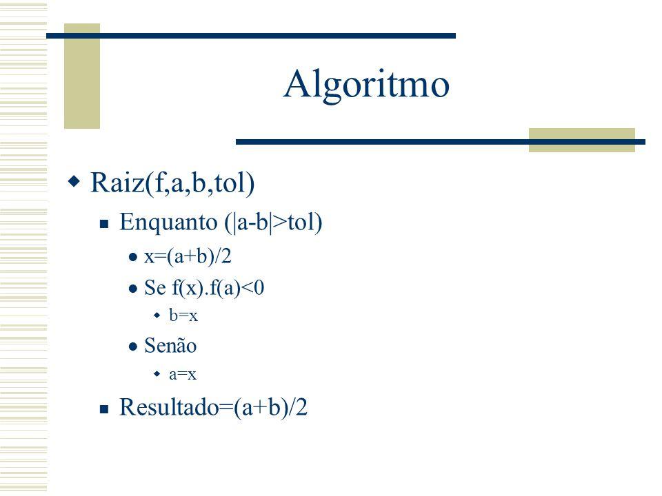Algoritmo  Raiz(f,a,b,tol) Enquanto (|a-b|>tol) x=(a+b)/2 Se f(x).f(a)<0  b=x Senão  a=x Resultado=(a+b)/2