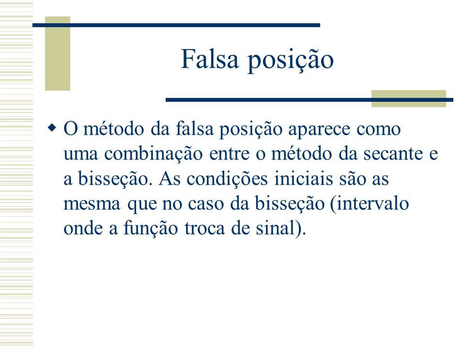 Falsa posição  O método da falsa posição aparece como uma combinação entre o método da secante e a bisseção. As condições iniciais são as mesma que n