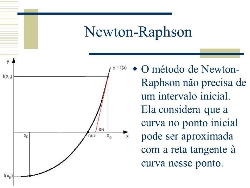 Newton-Raphson  O método de Newton- Raphson não precisa de um intervalo inicial. Ela considera que a curva no ponto inicial pode ser aproximada com a