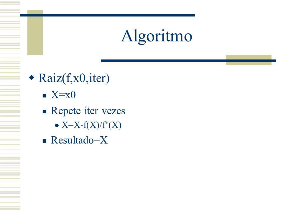 Algoritmo  Raiz(f,x0,iter) X=x0 Repete iter vezes X=X-f(X)/f'(X) Resultado=X