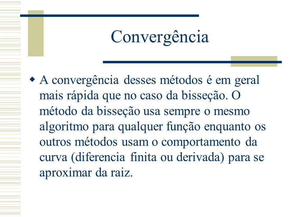 Convergência  A convergência desses métodos é em geral mais rápida que no caso da bisseção. O método da bisseção usa sempre o mesmo algoritmo para qu