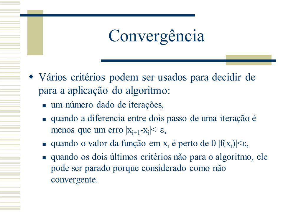 Convergência  Vários critérios podem ser usados para decidir de para a aplicação do algoritmo: um número dado de iterações, quando a diferencia entre dois passo de uma iteração é menos que um erro |x i+1 -x i |<  quando o valor da função em x i é perto de 0 |f(x i )|<  quando os dois últimos critérios não para o algoritmo, ele pode ser parado porque considerado como não convergente.