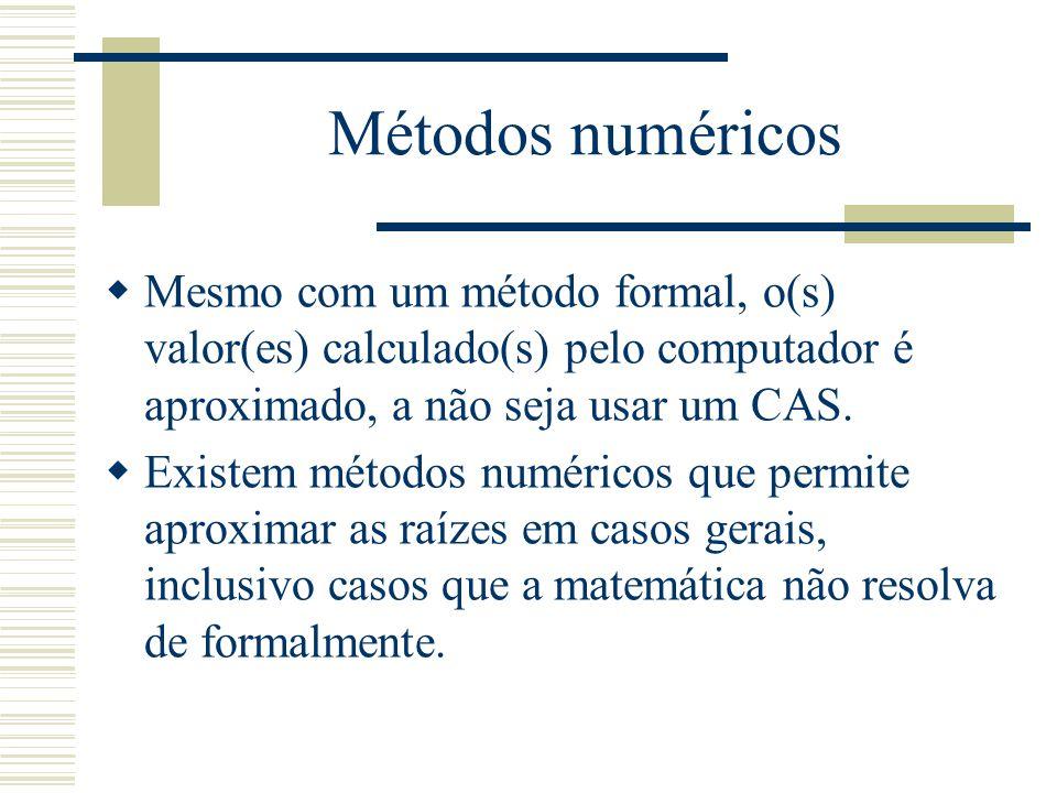 Métodos numéricos  Mesmo com um método formal, o(s) valor(es) calculado(s) pelo computador é aproximado, a não seja usar um CAS.  Existem métodos nu