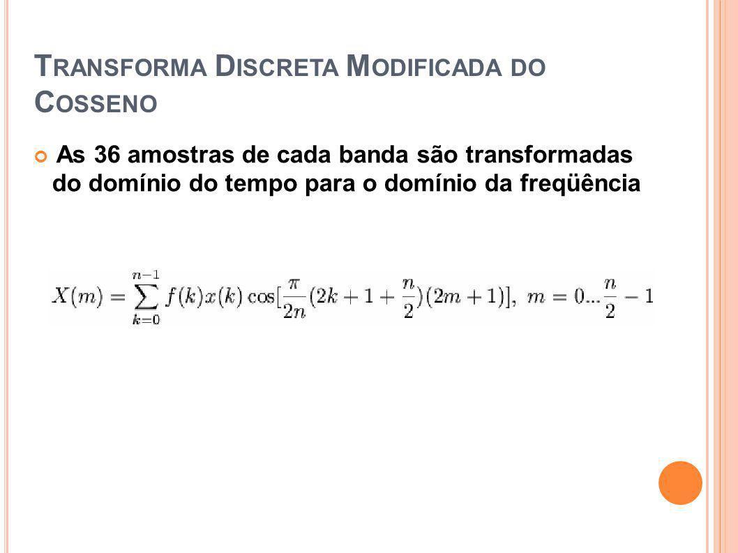 T RANSFORMA D ISCRETA M ODIFICADA DO C OSSENO As 36 amostras de cada banda são transformadas do domínio do tempo para o domínio da freqüência