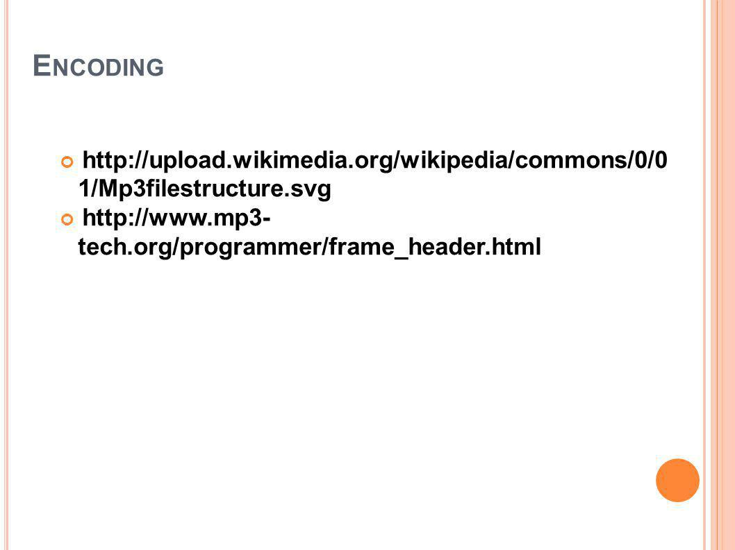 E NCODING http://upload.wikimedia.org/wikipedia/commons/0/0 1/Mp3filestructure.svg http://www.mp3- tech.org/programmer/frame_header.html