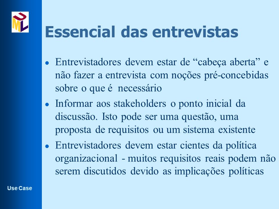 Use Case Essencial das entrevistas l Entrevistadores devem estar de cabeça aberta e não fazer a entrevista com noções pré-concebidas sobre o que é necessário l Informar aos stakeholders o ponto inicial da discussão.